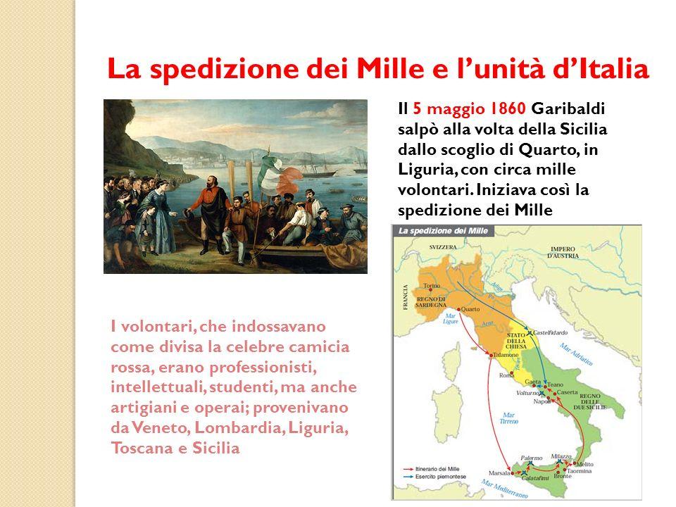La spedizione dei Mille e lunità dItalia Il 5 maggio 1860 Garibaldi salpò alla volta della Sicilia dallo scoglio di Quarto, in Liguria, con circa mill