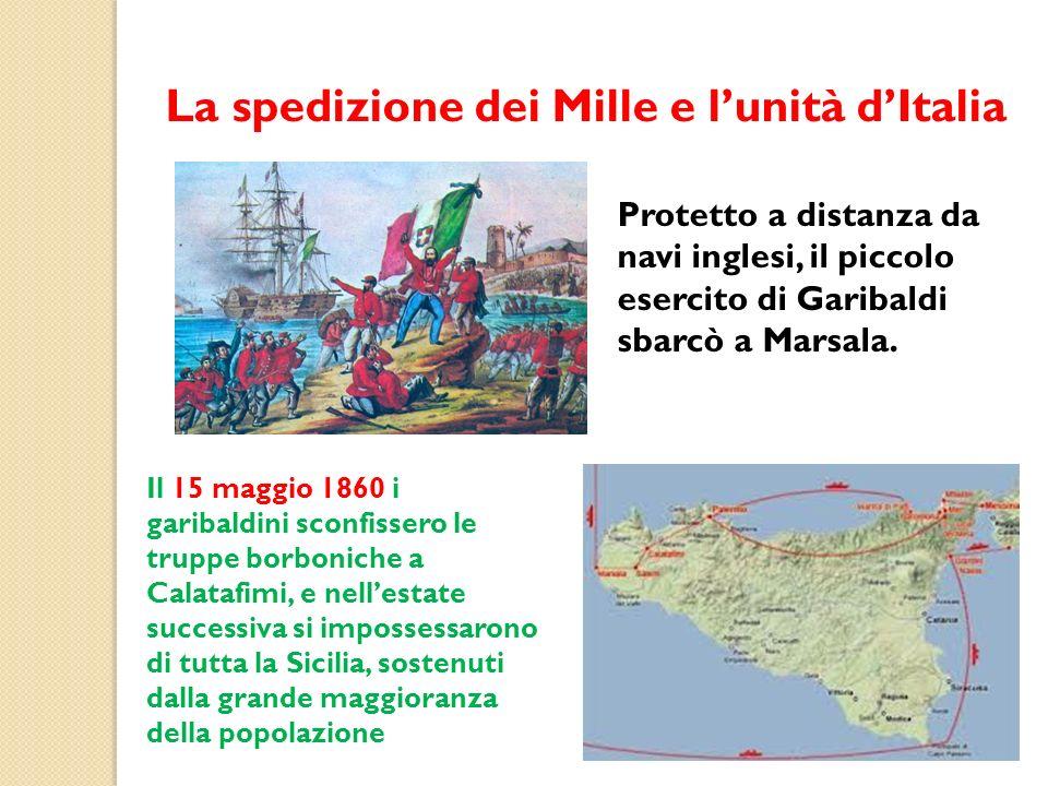 La spedizione dei Mille e lunità dItalia Protetto a distanza da navi inglesi, il piccolo esercito di Garibaldi sbarcò a Marsala. Il 15 maggio 1860 i g