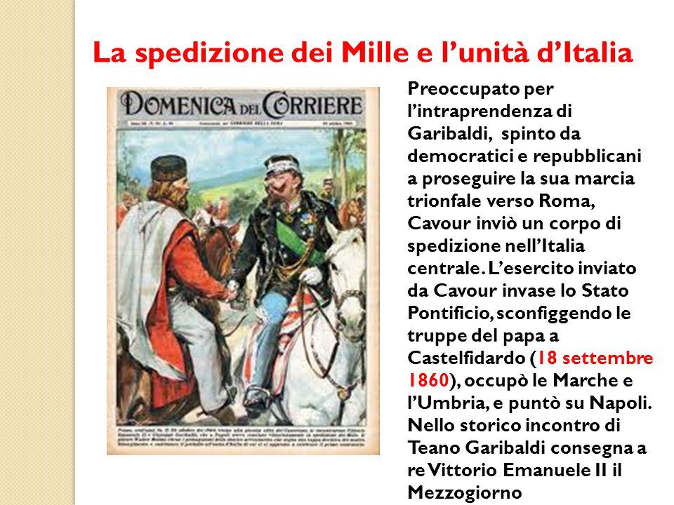 La spedizione dei Mille e lunità dItalia Preoccupato per lintraprendenza di Garibaldi, spinto da democratici e repubblicani a proseguire la sua marcia