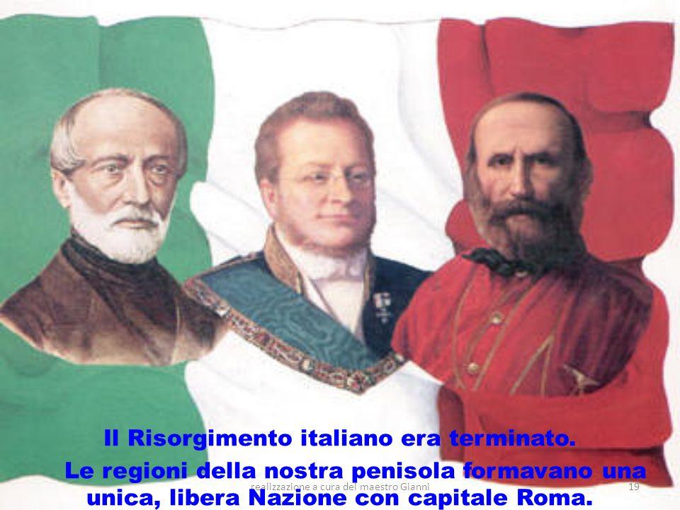 realizzazione a cura del maestro Gianni19 Il Risorgimento italiano era terminato. Le regioni della nostra penisola formavano una unica, libera Nazione