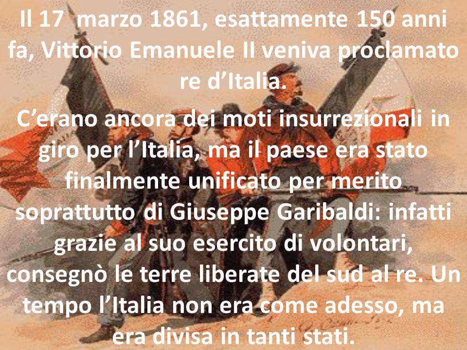 2 Il 17 marzo 1861, esattamente 150 anni fa, Vittorio Emanuele II veniva proclamato re dItalia. Cerano ancora dei moti insurrezionali in giro per lIta