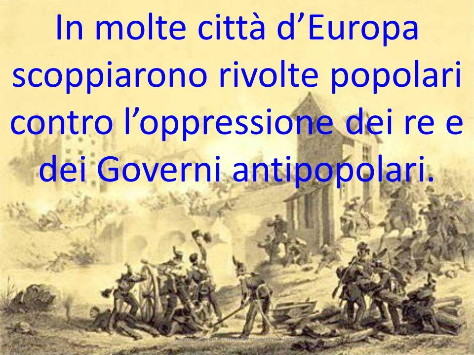 realizzazione a cura del maestro Gianni9 In molte città dEuropa scoppiarono rivolte popolari contro loppressione dei re e dei Governi antipopolari.
