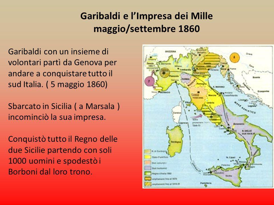 Garibaldi e lImpresa dei Mille maggio/settembre 1860 Garibaldi con un insieme di volontari partì da Genova per andare a conquistare tutto il sud Itali