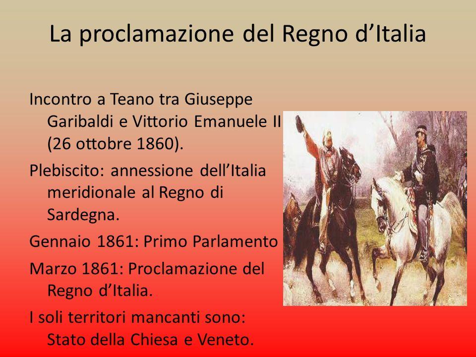 La proclamazione del Regno dItalia Incontro a Teano tra Giuseppe Garibaldi e Vittorio Emanuele II (26 ottobre 1860). Plebiscito: annessione dellItalia