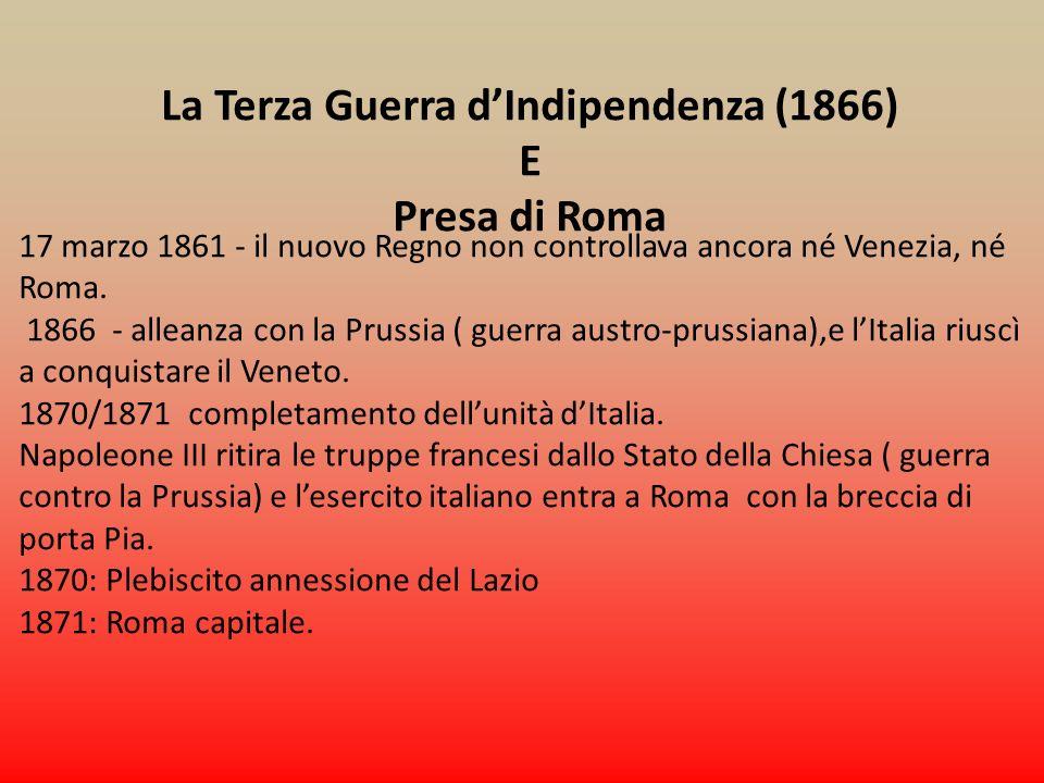 La Terza Guerra dIndipendenza (1866) E Presa di Roma 17 marzo 1861 - il nuovo Regno non controllava ancora né Venezia, né Roma. 1866 - alleanza con la
