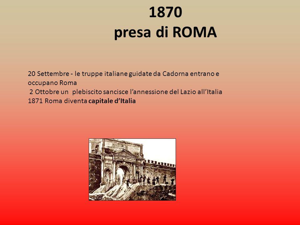 1870 presa di ROMA 20 Settembre - le truppe italiane guidate da Cadorna entrano e occupano Roma 2 Ottobre un plebiscito sancisce lannessione del Lazio