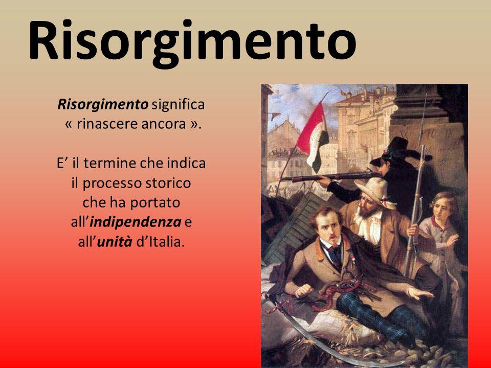Risorgimento Risorgimento significa « rinascere ancora ». E il termine che indica il processo storico che ha portato allindipendenza e allunità dItali