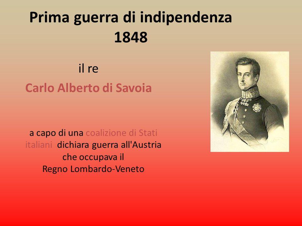 Prima guerra di indipendenza 1848 il re Carlo Alberto di Savoia a capo di una coalizione di Stati italiani dichiara guerra all'Austria che occupava il