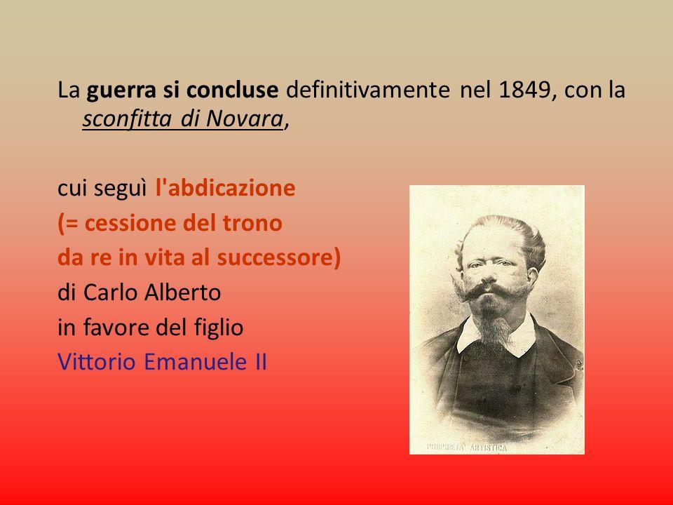 La guerra si concluse definitivamente nel 1849, con la sconfitta di Novara, cui seguì l'abdicazione (= cessione del trono da re in vita al successore)