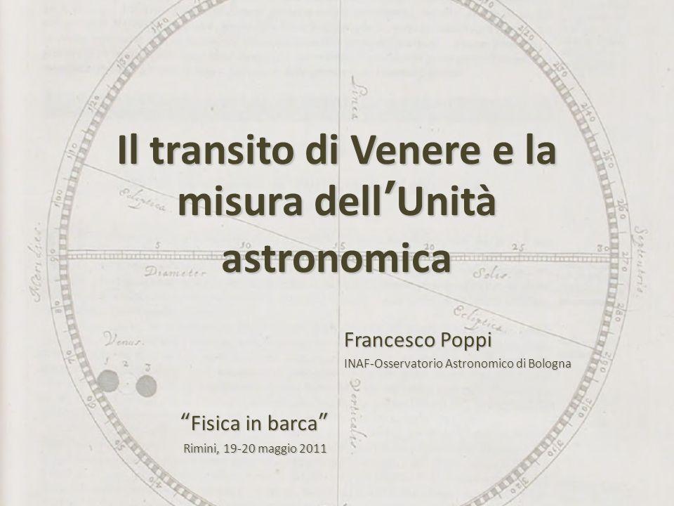 Il transito di Venere e la misura dellUnità astronomica Francesco Poppi INAF-Osservatorio Astronomico di Bologna Fisica in barcaFisica in barca Rimini, 19-20 maggio 2011