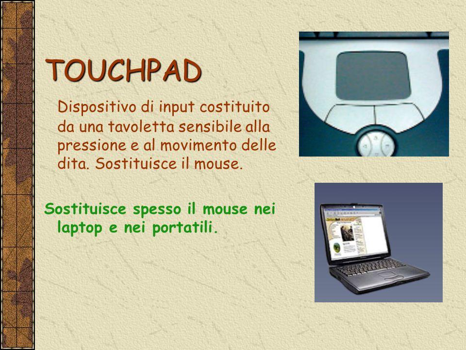 TOUCHPAD Dispositivo di input costituito da una tavoletta sensibile alla pressione e al movimento delle dita. Sostituisce il mouse. Sostituisce spesso