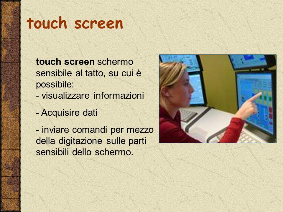 touch screen schermo sensibile al tatto, su cui è possibile: - visualizzare informazioni - Acquisire dati - inviare comandi per mezzo della digitazion