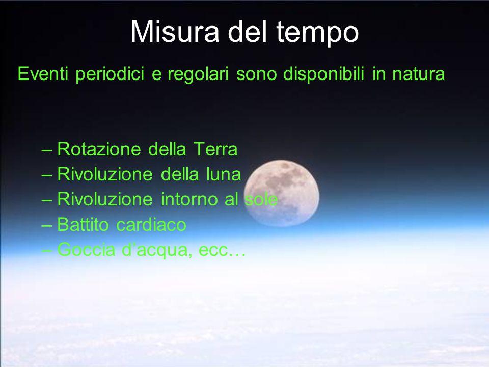 Misura del tempo Eventi periodici e regolari sono disponibili in natura –Rotazione della Terra –Rivoluzione della luna –Rivoluzione intorno al sole –B