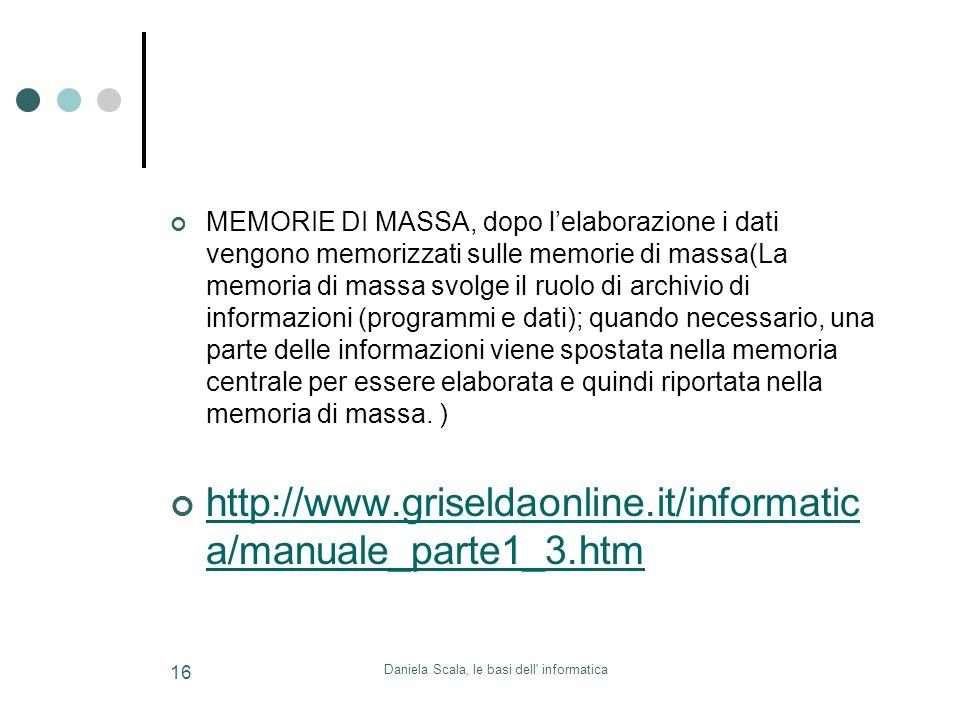 Daniela Scala, le basi dell' informatica 16 MEMORIE DI MASSA, dopo lelaborazione i dati vengono memorizzati sulle memorie di massa(La memoria di massa