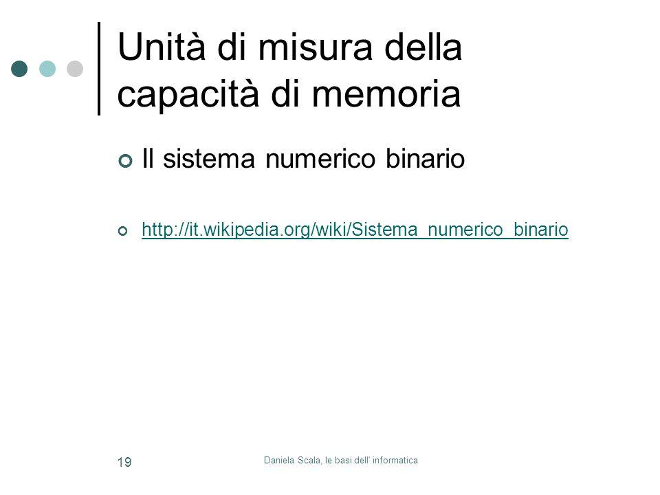 Daniela Scala, le basi dell informatica 19 Unità di misura della capacità di memoria Il sistema numerico binario http://it.wikipedia.org/wiki/Sistema_numerico_binario