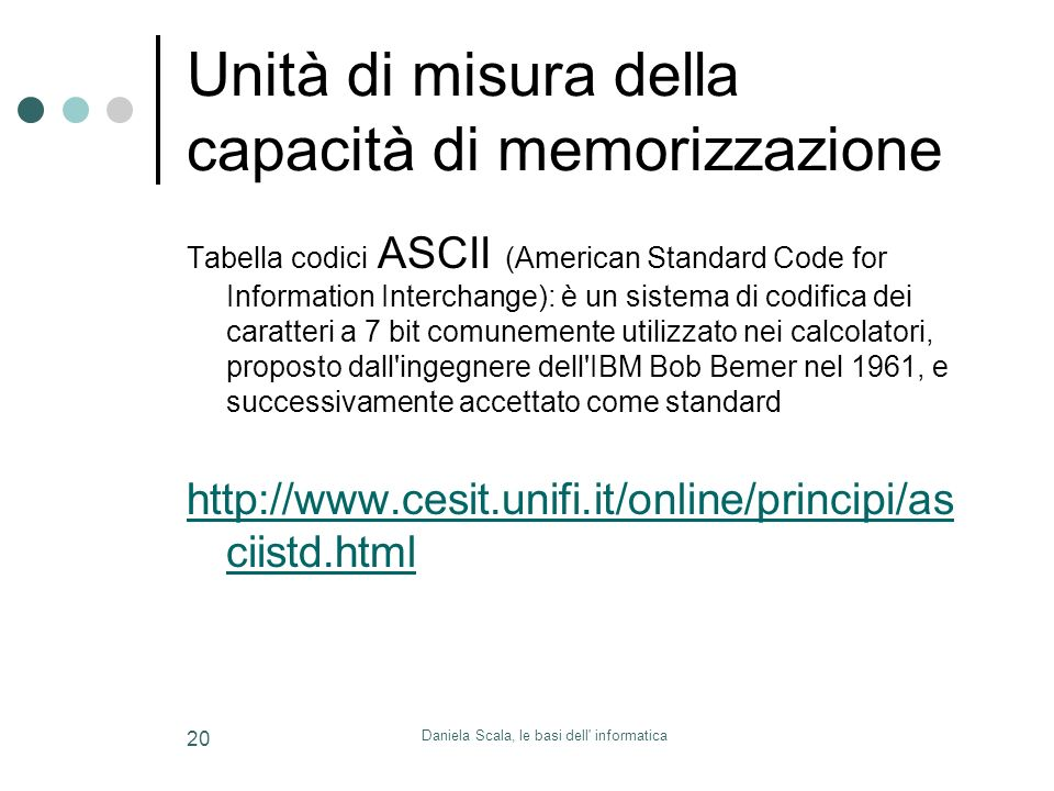 Daniela Scala, le basi dell informatica 20 Unità di misura della capacità di memorizzazione Tabella codici ASCII (American Standard Code for Information Interchange): è un sistema di codifica dei caratteri a 7 bit comunemente utilizzato nei calcolatori, proposto dall ingegnere dell IBM Bob Bemer nel 1961, e successivamente accettato come standard http://www.cesit.unifi.it/online/principi/as ciistd.html