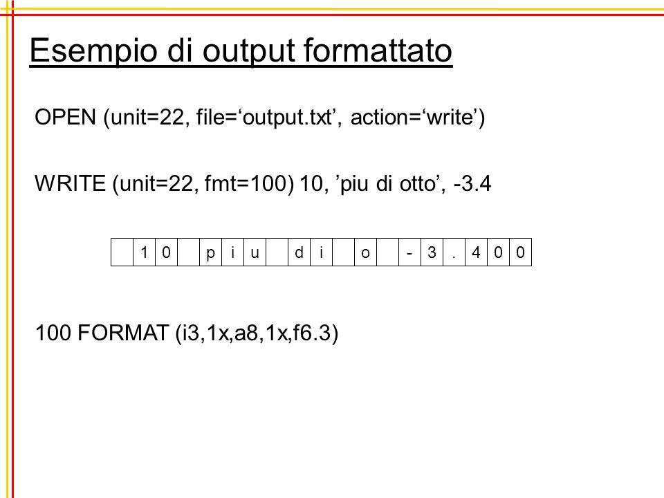 Esempio di output formattato OPEN (unit=22, file=output.txt, action=write) WRITE (unit=22, fmt=100) 10, piu di otto, -3.4 100 FORMAT (i3,1x,a8,1x,f6.3) 10piu di o-3.400