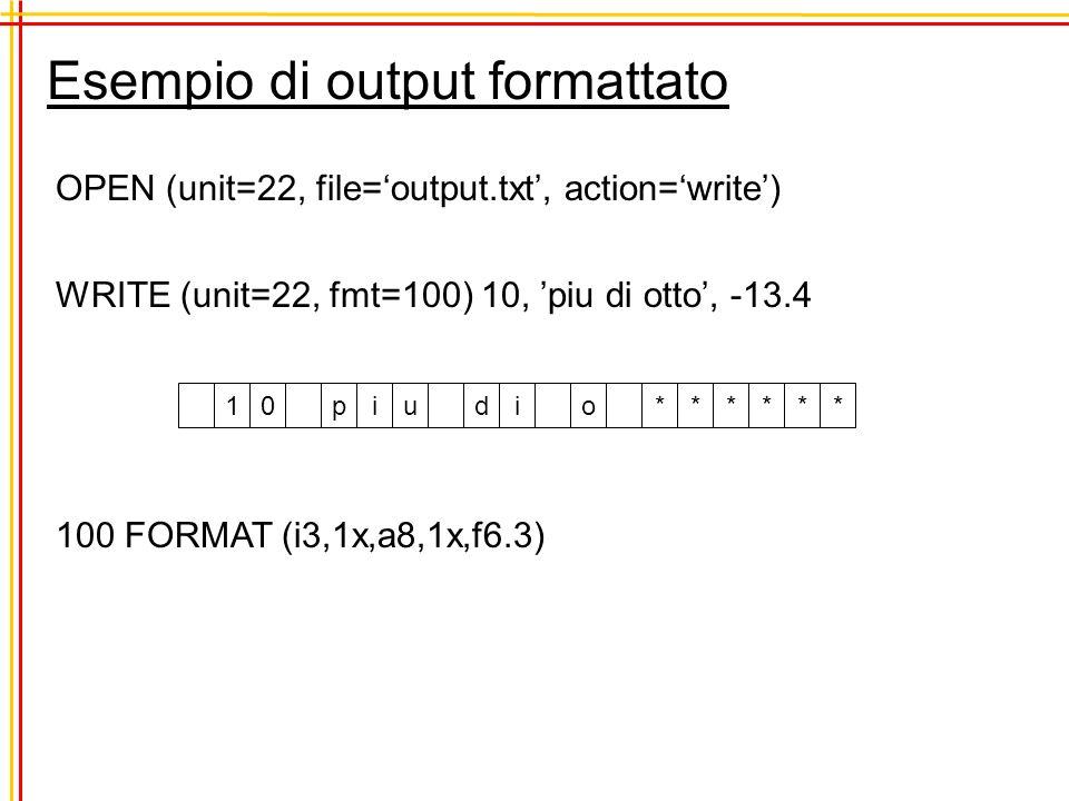 Esempio di output formattato OPEN (unit=22, file=output.txt, action=write) WRITE (unit=22, fmt=100) 10, piu di otto, -13.4 100 FORMAT (i3,1x,a8,1x,f6.3) 10piu di o******