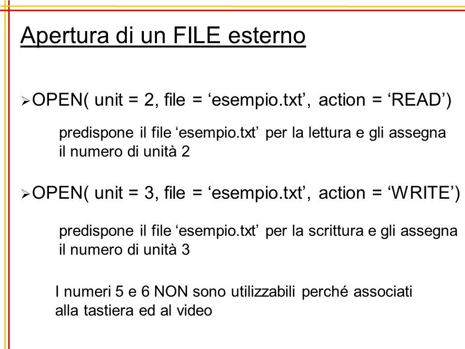 Apertura di un FILE esterno predispone il file esempio.txt per la lettura e gli assegna il numero di unità 2 OPEN( unit = 2, file = esempio.txt, action = READ) OPEN( unit = 3, file = esempio.txt, action = WRITE) I numeri 5 e 6 NON sono utilizzabili perché associati alla tastiera ed al video predispone il file esempio.txt per la scrittura e gli assegna il numero di unità 3