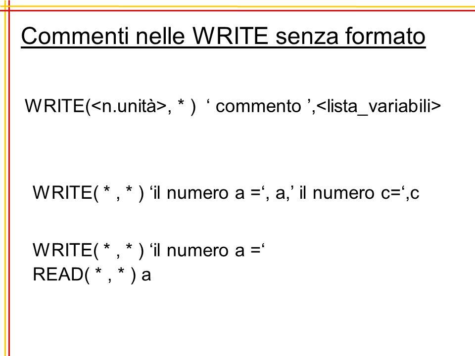 Commenti nelle WRITE senza formato WRITE(, * ) commento, WRITE( *, * ) il numero a =, a, il numero c=,c WRITE( *, * ) il numero a = READ( *, * ) a