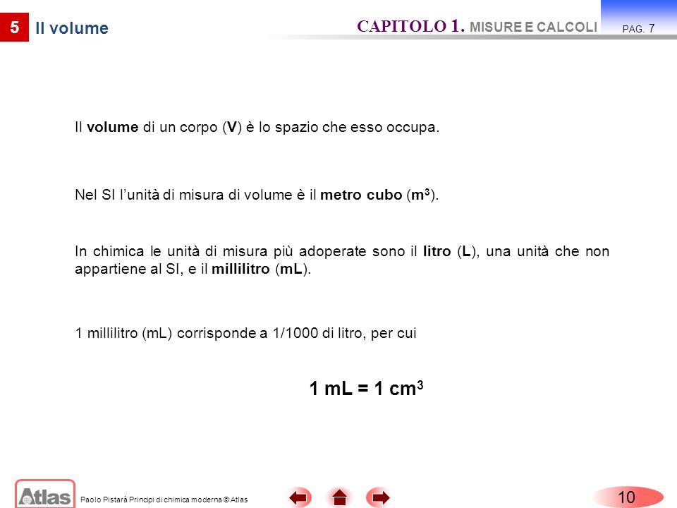 Paolo Pistarà Principi di chimica moderna © Atlas Il volume di un corpo (V) è lo spazio che esso occupa. 10 CAPITOLO 1. MISURE E CALCOLI PAG. 7 5 1 mi