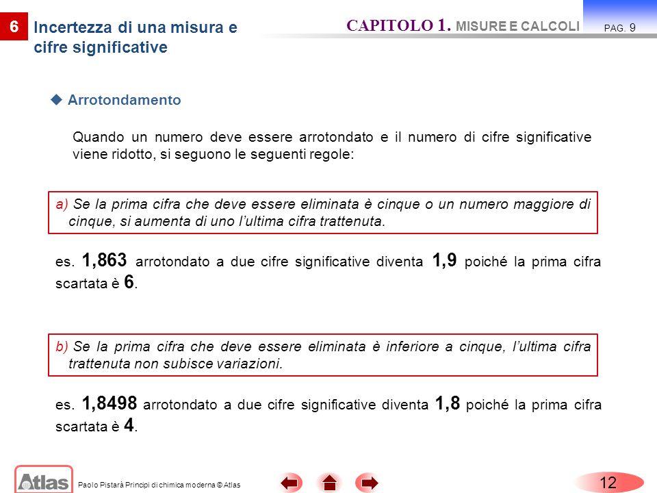 Paolo Pistarà Principi di chimica moderna © Atlas Quando un numero deve essere arrotondato e il numero di cifre significative viene ridotto, si seguon