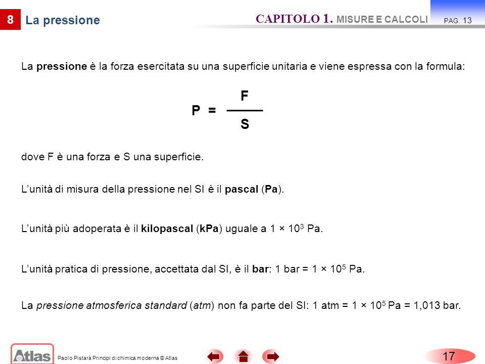 Paolo Pistarà Principi di chimica moderna © Atlas La pressione è la forza esercitata su una superficie unitaria e viene espressa con la formula: 17 CA