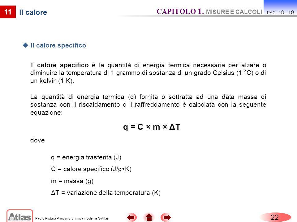 Paolo Pistarà Principi di chimica moderna © Atlas 22 CAPITOLO 1. MISURE E CALCOLI PAG. 18 - 19 Il calore specifico è la quantità di energia termica ne