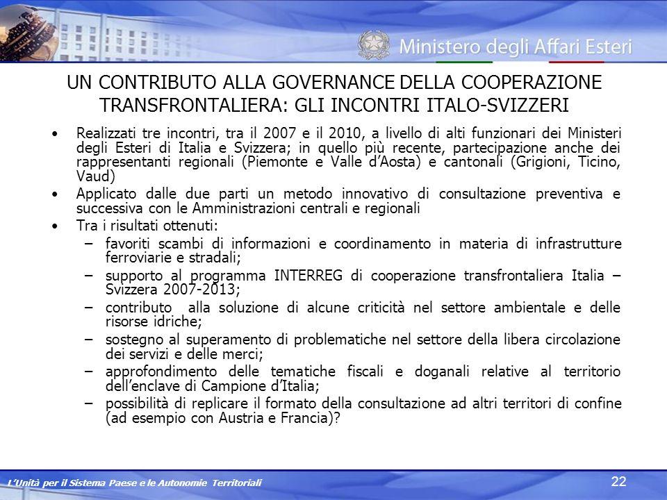LUnità per il Sistema Paese e le Autonomie Territoriali 22 UN CONTRIBUTO ALLA GOVERNANCE DELLA COOPERAZIONE TRANSFRONTALIERA: GLI INCONTRI ITALO-SVIZZERI Realizzati tre incontri, tra il 2007 e il 2010, a livello di alti funzionari dei Ministeri degli Esteri di Italia e Svizzera; in quello più recente, partecipazione anche dei rappresentanti regionali (Piemonte e Valle dAosta) e cantonali (Grigioni, Ticino, Vaud) Applicato dalle due parti un metodo innovativo di consultazione preventiva e successiva con le Amministrazioni centrali e regionali Tra i risultati ottenuti: –favoriti scambi di informazioni e coordinamento in materia di infrastrutture ferroviarie e stradali; –supporto al programma INTERREG di cooperazione transfrontaliera Italia – Svizzera 2007-2013; –contributo alla soluzione di alcune criticità nel settore ambientale e delle risorse idriche; –sostegno al superamento di problematiche nel settore della libera circolazione dei servizi e delle merci; –approfondimento delle tematiche fiscali e doganali relative al territorio dellenclave di Campione dItalia; –possibilità di replicare il formato della consultazione ad altri territori di confine (ad esempio con Austria e Francia)