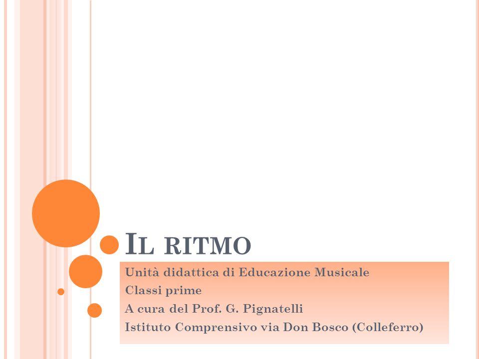I L RITMO Unità didattica di Educazione Musicale Classi prime A cura del Prof. G. Pignatelli Istituto Comprensivo via Don Bosco (Colleferro)