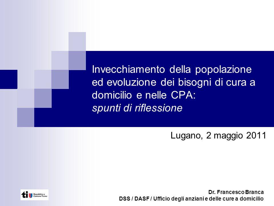 Invecchiamento della popolazione ed evoluzione dei bisogni di cura a domicilio e nelle CPA: spunti di riflessione Lugano, 2 maggio 2011 Dr.