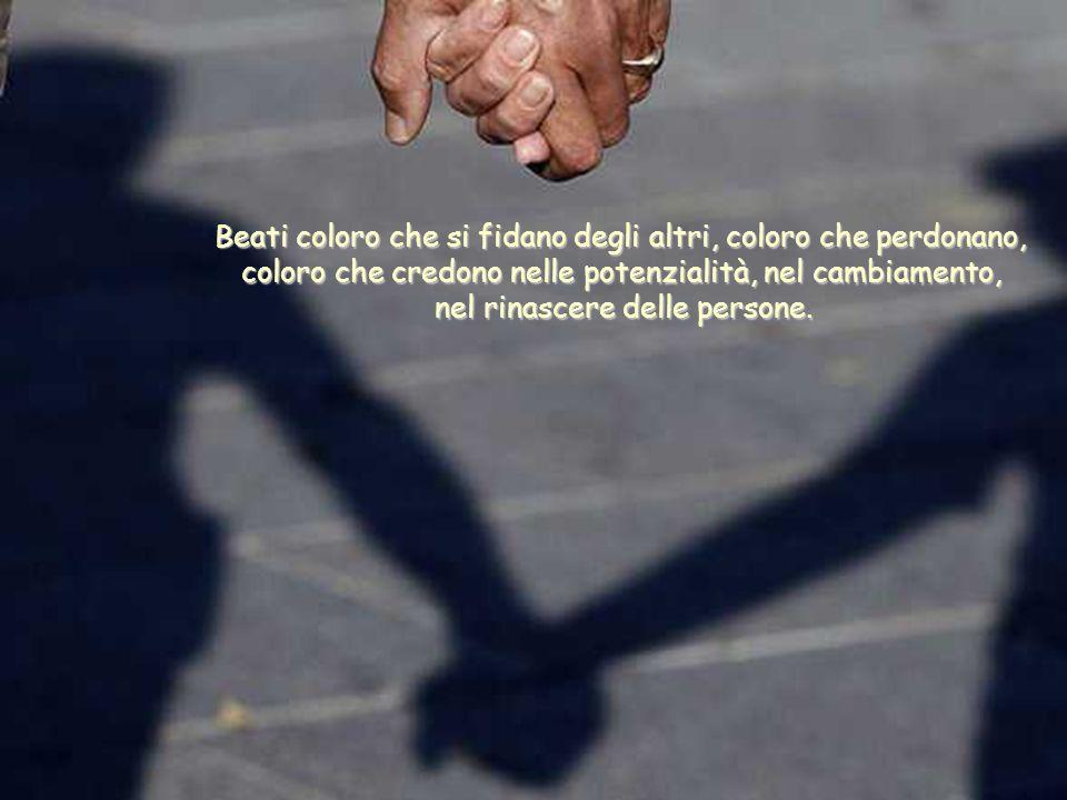 Beati coloro che si fidano degli altri, coloro che perdonano, coloro che credono nelle potenzialità, nel cambiamento, nel rinascere delle persone.