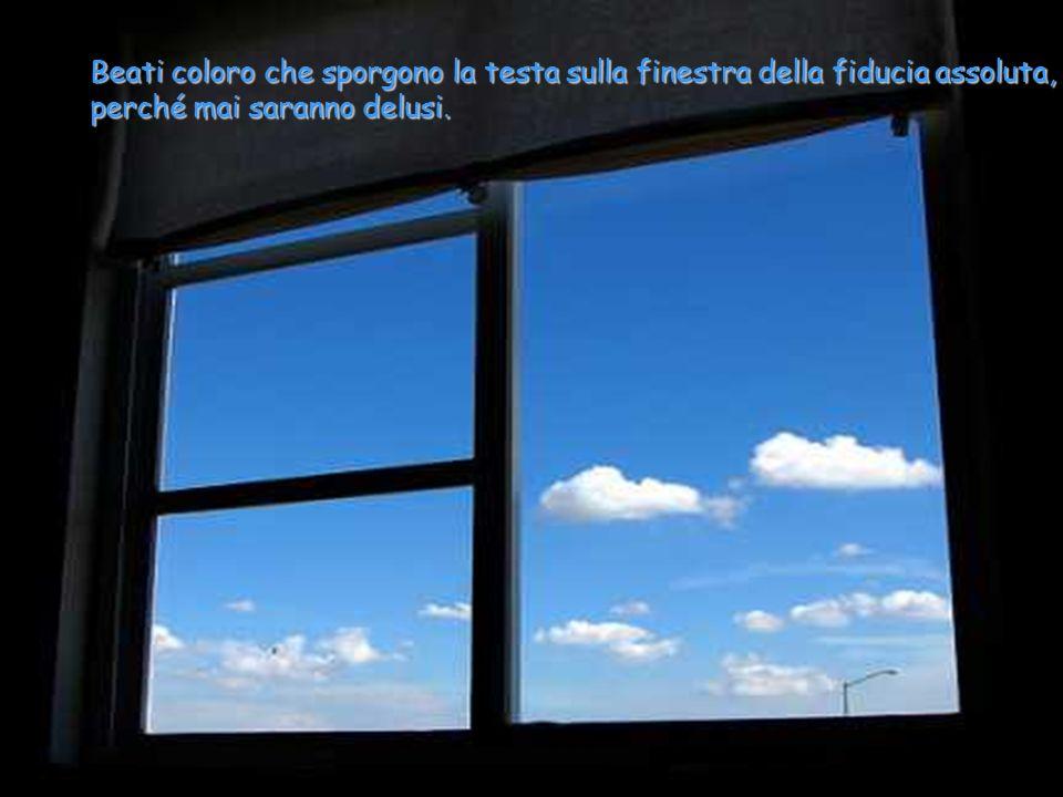 Beati coloro che sporgono la testa sulla finestra della fiducia assoluta, perché mai saranno delusi.