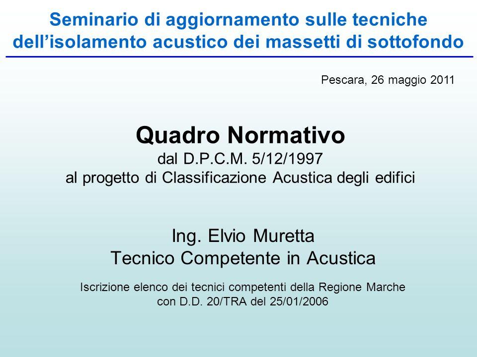 Quadro Normativo dal D.P.C.M. 5/12/1997 al progetto di Classificazione Acustica degli edifici Ing. Elvio Muretta Tecnico Competente in Acustica Iscriz