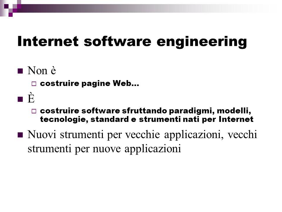 Internet software engineering Non è costruire pagine Web… È costruire software sfruttando paradigmi, modelli, tecnologie, standard e strumenti nati per Internet Nuovi strumenti per vecchie applicazioni, vecchi strumenti per nuove applicazioni