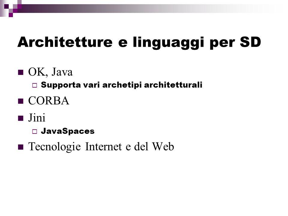 Architetture e linguaggi per SD OK, Java Supporta vari archetipi architetturali CORBA Jini JavaSpaces Tecnologie Internet e del Web