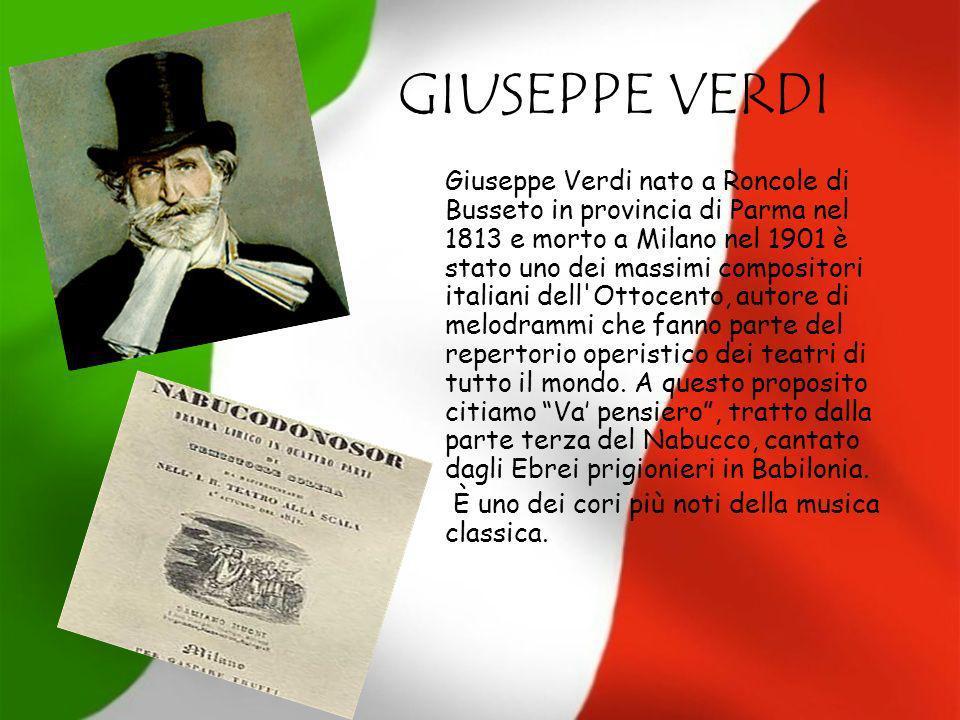 GIUSEPPE VERDI Giuseppe Verdi nato a Roncole di Busseto in provincia di Parma nel 1813 e morto a Milano nel 1901 è stato uno dei massimi compositori i