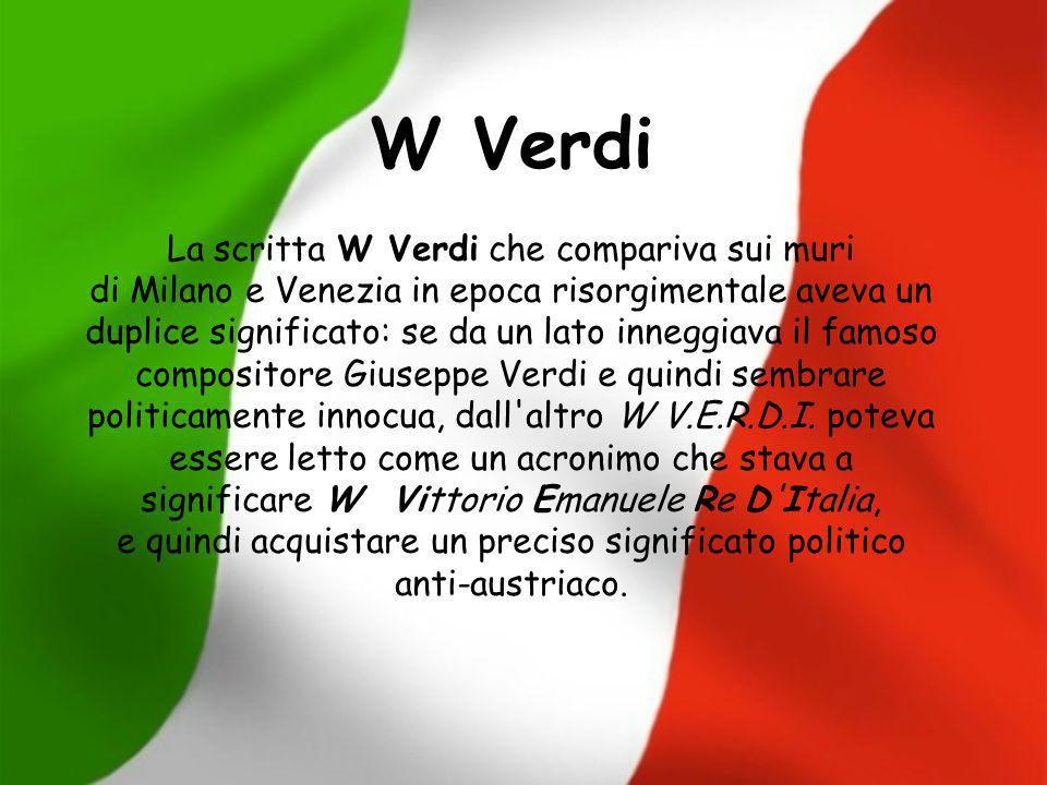 W Verdi La scritta W Verdi che compariva sui muri di Milano e Venezia in epoca risorgimentale aveva un duplice significato: se da un lato inneggiava i