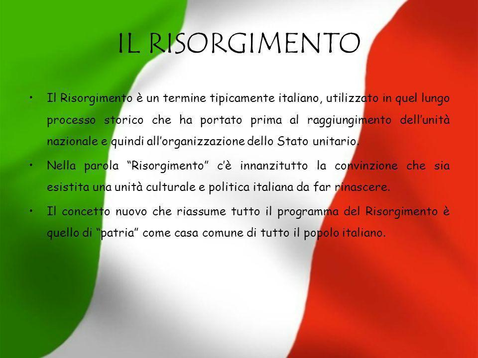 IL RISORGIMENTO Il Risorgimento è un termine tipicamente italiano, utilizzato in quel lungo processo storico che ha portato prima al raggiungimento de
