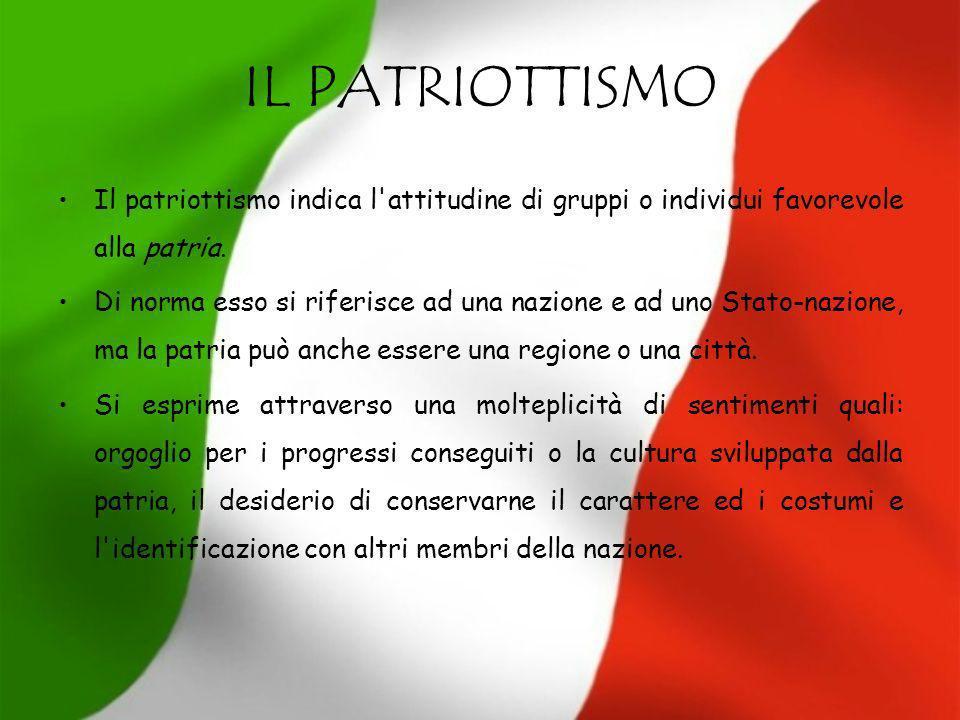 IL PATRIOTTISMO Il patriottismo indica l'attitudine di gruppi o individui favorevole alla patria. Di norma esso si riferisce ad una nazione e ad uno S