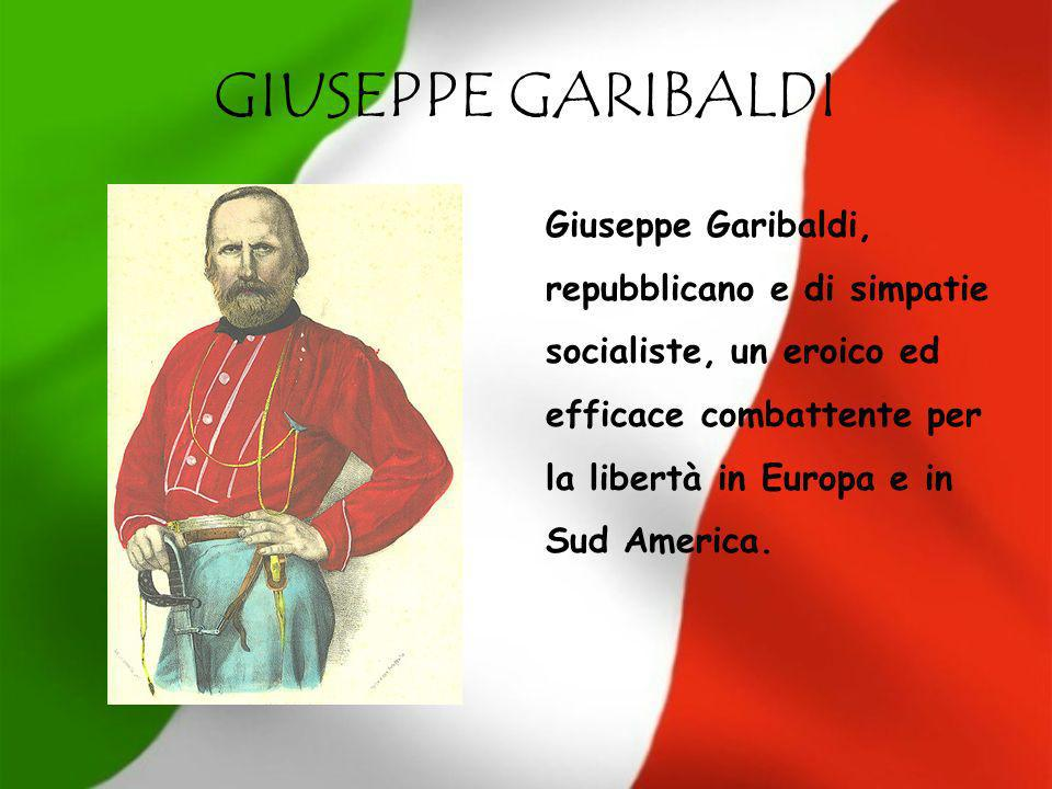 GIUSEPPE GARIBALDI Giuseppe Garibaldi, repubblicano e di simpatie socialiste, un eroico ed efficace combattente per la libertà in Europa e in Sud Amer