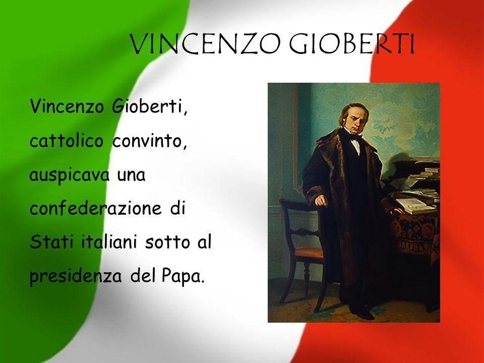 VINCENZO GIOBERTI Vincenzo Gioberti, cattolico convinto, auspicava una confederazione di Stati italiani sotto al presidenza del Papa.