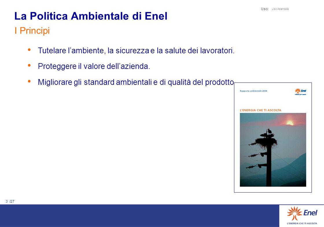 3 /27 Uso: Uso Aziendale La Politica Ambientale di Enel I Principi Tutelare lambiente, la sicurezza e la salute dei lavoratori. Proteggere il valore d