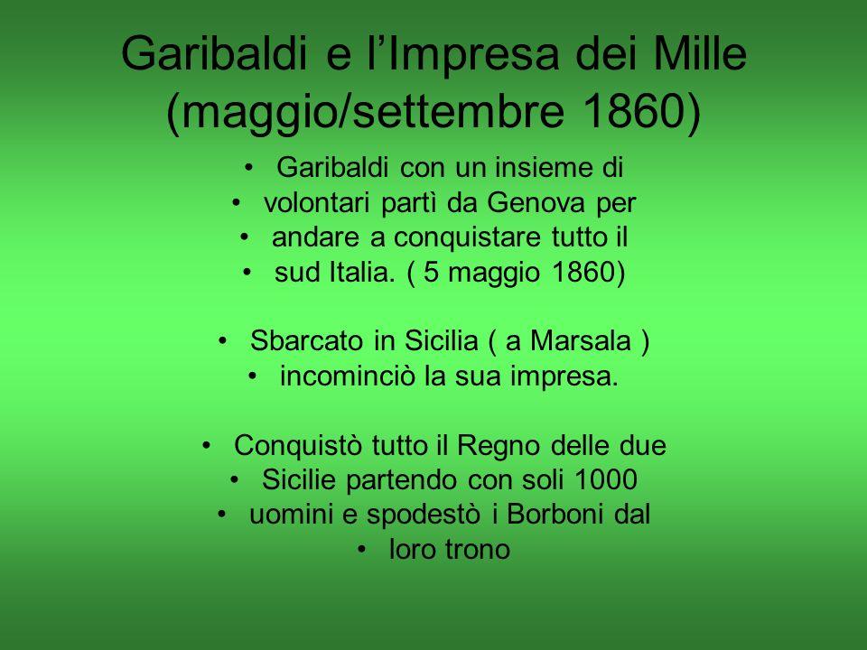 Garibaldi e lImpresa dei Mille (maggio/settembre 1860) Garibaldi con un insieme di volontari partì da Genova per andare a conquistare tutto il sud Italia.