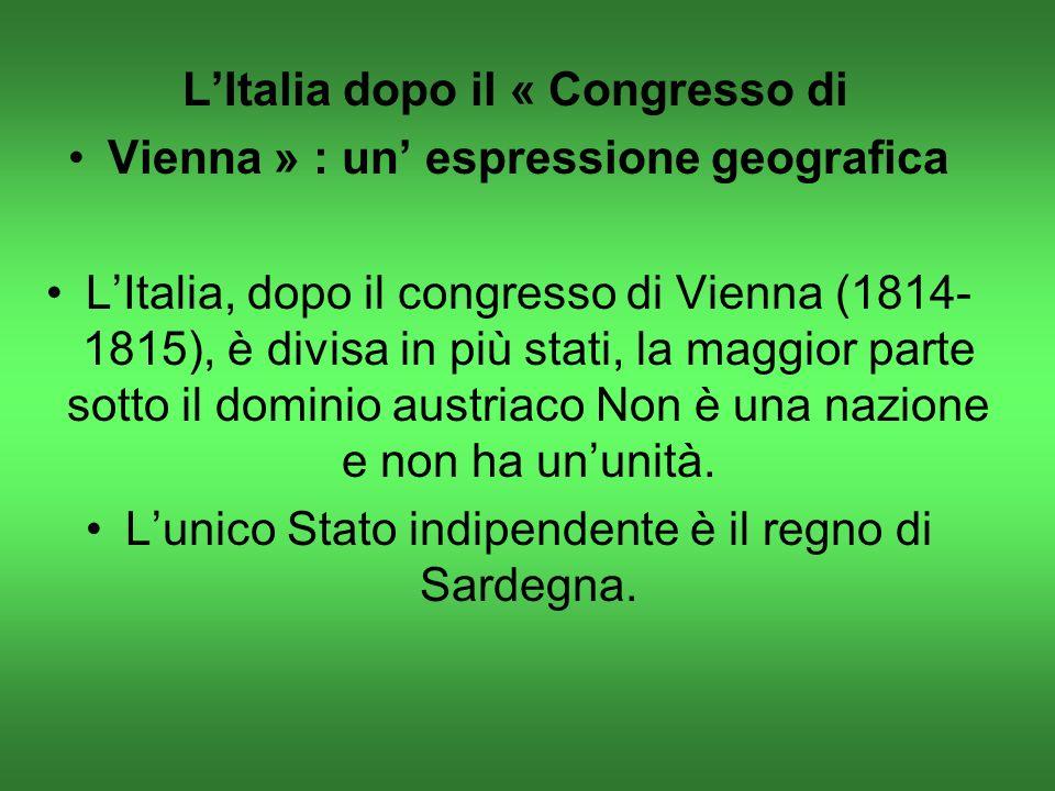 LItalia dopo il « Congresso di Vienna » : un espressione geografica LItalia, dopo il congresso di Vienna (1814- 1815), è divisa in più stati, la maggior parte sotto il dominio austriaco Non è una nazione e non ha ununità.