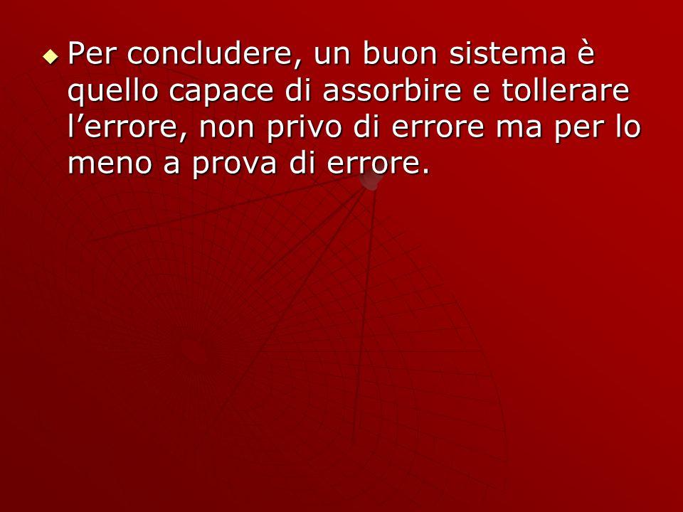 Per concludere, un buon sistema è quello capace di assorbire e tollerare lerrore, non privo di errore ma per lo meno a prova di errore.