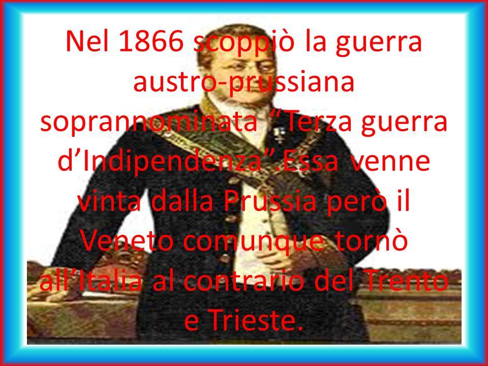 Nel 1866 scoppiò la guerra austro-prussiana soprannominata Terza guerra dIndipendenza.Essa venne vinta dalla Prussia però il Veneto comunque tornò allItalia al contrario del Trento e Trieste.