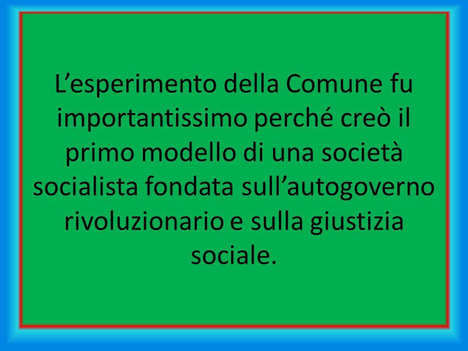 Lesperimento della Comune fu importantissimo perché creò il primo modello di una società socialista fondata sullautogoverno rivoluzionario e sulla giustizia sociale.