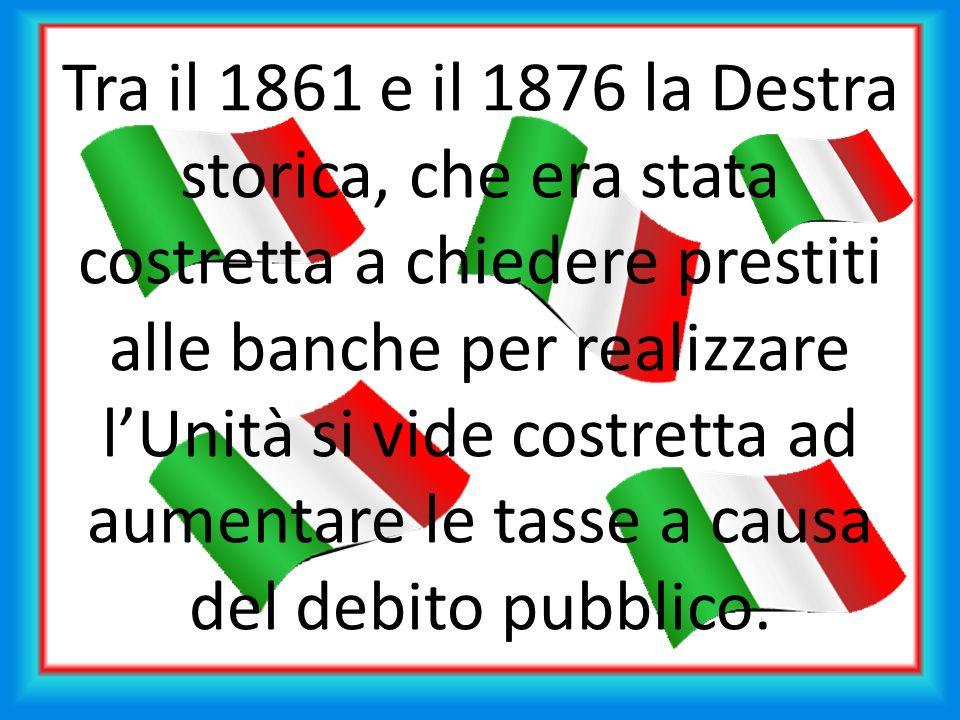Tra il 1861 e il 1876 la Destra storica, che era stata costretta a chiedere prestiti alle banche per realizzare lUnità si vide costretta ad aumentare le tasse a causa del debito pubblico.