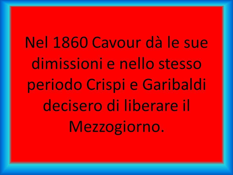 Nel 1860 Cavour dà le sue dimissioni e nello stesso periodo Crispi e Garibaldi decisero di liberare il Mezzogiorno.